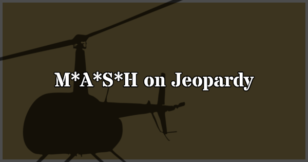 Learn about M*A*S*H clues on Jeopardy