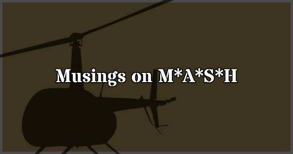 Occasional essay about various topics relating to M*A*S*H