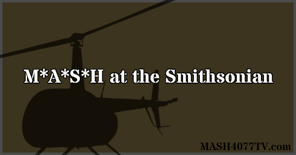 Learn about the M*A*S*H exhibition at the Smithsonian.