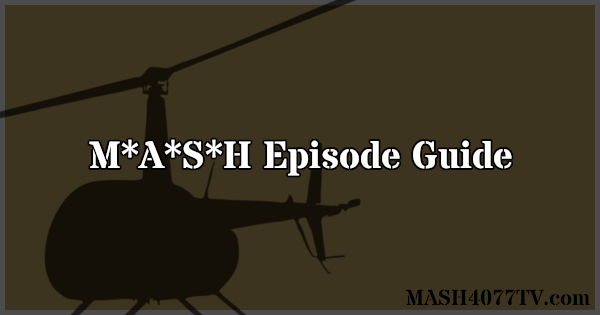 Brief summaries of all 251 episodes of M*A*S*H.