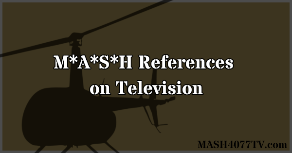 Learn about references to M*A*S*H on various TV shows.