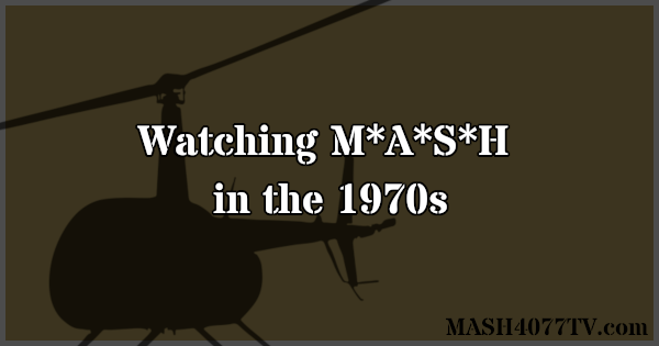 Learn what it was like to watch M*A*S*H on CBS in the 1970s.