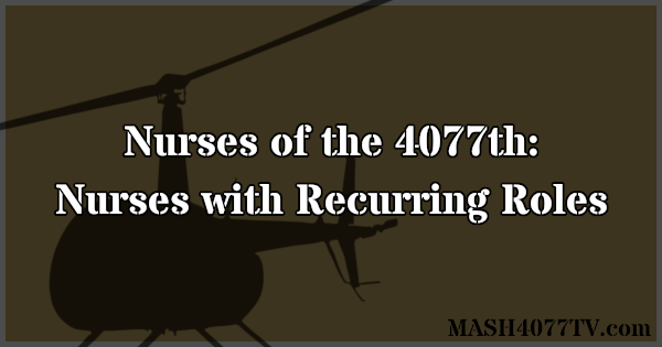 Learn about nurses who had recurring roles on M*A*S*H.